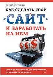 Как сделать свой сайт и заработать на нем. Практическое пособие для начинающих по заработку в Интернете. Евгений Мухутдинов